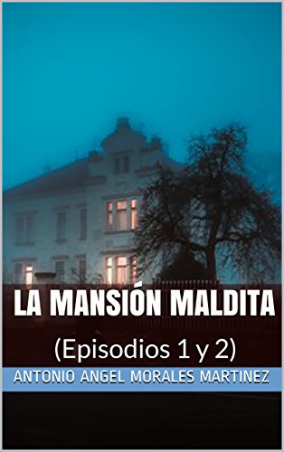 LA MANSIÓN MALDITA: (Episodios 1 y 2) por ANTONIO ANGEL MORALES MARTINEZ