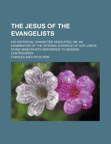 The Jesus of the Evangelists; His Historical Character Vindicated Or, an Examination of the Internal Evidence of Our Lord's Divine Mission With Reference to Modern Controversy
