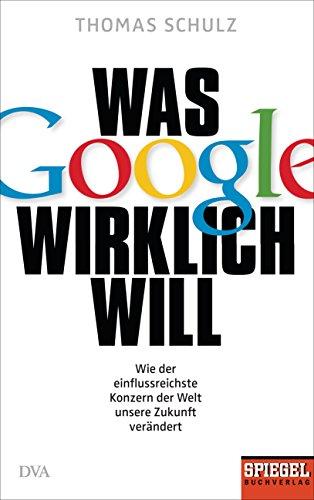 Was Google wirklich will: Wie der einflussreichste Konzern der Welt unsere Zukunft verändert - Ein SPIEGEL-Buch -