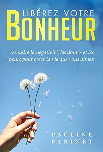 Libérez votre bonheur: Résoudre la négativité, les doutes et les peurs pour créer la vie que vous aimez par Pauline Parinet