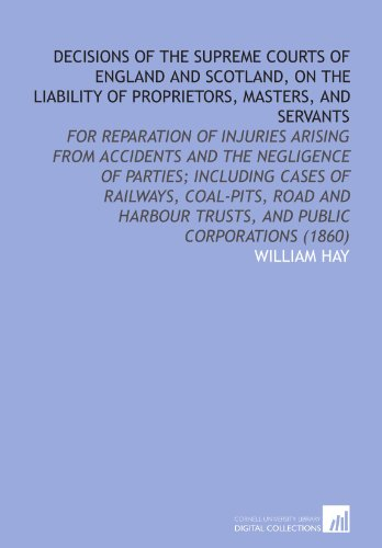 Decisions of the Supreme Courts of England and Scotland, on the Liability of Proprietors, Masters, and Servants: For Reparation of Injuries Arising ... Trusts, and Public Corporations (1860)