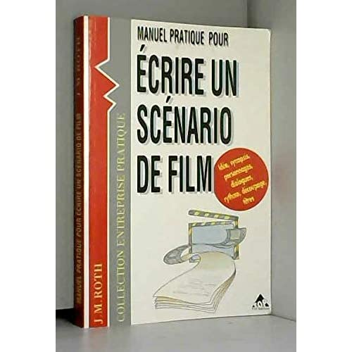 Manuel pratique pour écrire un scénario de film : Films vidéo, films courts et longs métrages, films professionnels, films publicitaires