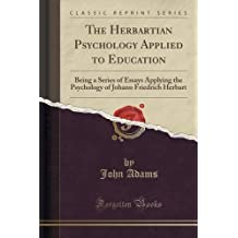 The Herbartian Psychology Applied to Education: Being a Series of Essays Applying the Psychology of Johann Friedrich Herbart (Classic Reprint) by John Adams (2015-09-27)