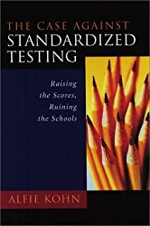 The Case Against Standardized Testing: Raising the Scores, Ruining the Schools by Alfie Kohn (2000-12-23)