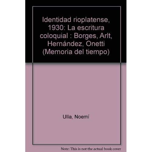 Identidad rioplatense, 1930: La escritura coloquial : Borges, Arlt, Hernandez, Onetti (Memoria del tiempo) (Spanish Edition)