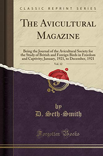 The Avicultural Magazine, Vol. 12: Being the Journal of the Avicultural Society for the Study of British and Foreign Birds in Freedom and Captivity; January, 1921, to December, 1921 (Classic Reprint) (Journal Smith Magazin)