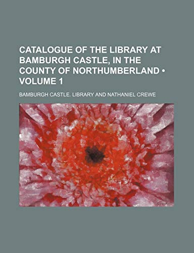 Catalogue of the Library at Bamburgh Castle, in the County of Northumberland (Volume 1) -