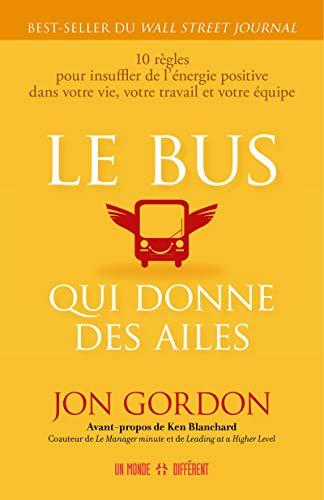 Le bus qui donne des ailes : 10 règles pour insuffler de l'énergie positive dans votre vie, votre travail et votre équipe
