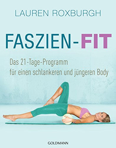 Faszien-Fit: Das 21-Tage-Programm - für einen schlankeren und jüngeren Body