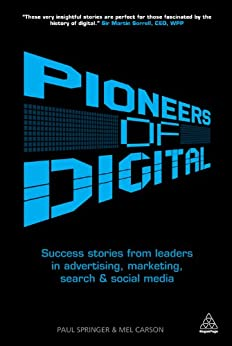 Pioneers of Digital: Success Stories from Leaders in Advertising, Marketing, Search and Social Media by [Carson, Mel, Springer, Paul]