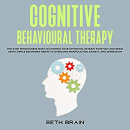 Cognitive Behavioural Therapy: the 8 CBT mindfulness ways to control your attention, retrain your self-esteem and brain using simple beginners habits to ... anxiety, and depression (English Edition) van [Brain, Seth]
