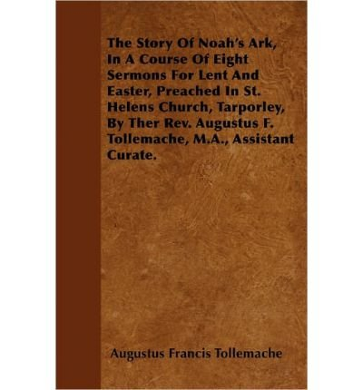 The Story Of Noah\'s Ark, In A Course Of Eight Sermons For Lent And Easter, Preached In St. Helens Church, Tarporley, By Ther Rev. Augustus F. Tollemache, M.A., Assistant Curate. (Paperback) - Common