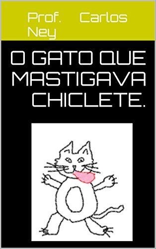 o Gato que Mastigava chiclete.: Gato que comia chiclete (Portuguese Edition) por Prof. Carlos Ney