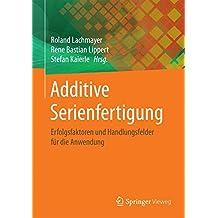 Additive Serienfertigung: Erfolgsfaktoren und Handlungsfelder für die Anwendung
