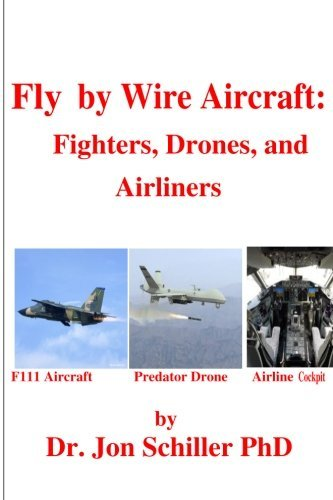 Fly by Wire Aircraft: Fighters, Drones, and Airliners by Dr. Jon Schiller PhD (2013-09-20)