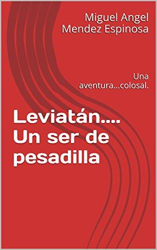 Leviatán.... Un ser de pesadilla: Una aventura...colosal. por Miguel Angel Mendez Espinosa