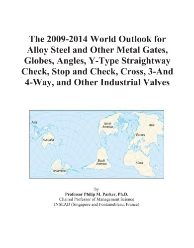The 2009-2014 World Outlook for Alloy Steel and Other Metal Gates, Globes, Angles, Y-Type Straightway Check, Stop and Check, Cross, 3-And 4-Way, and Other Industrial Valves