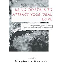 Using Crystals To Attract Your Ideal Love: A Beginner\'s Guide To Using Crystals To Find Love & Romance (English Edition)