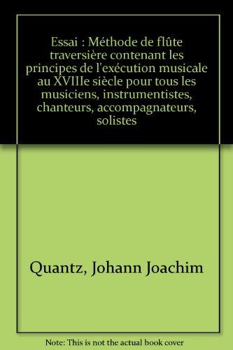 Essai : Méthode de flûte traversière contenant les principes de l'exécution musicale au XVIIIe siècle pour tous les musiciens, instrumentistes, chanteurs, accompagnateurs, solistes par Johann Joachim Quantz