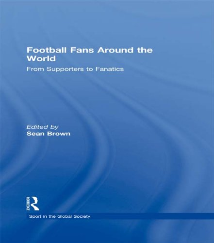 Football Fans Around the World: From Supporters to Fanatics (Sport in the Global Society) (English Edition)
