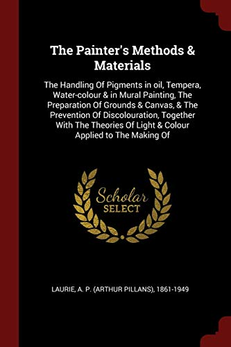 The Painter's Methods & Materials: The Handling Of Pigments in oil, Tempera, Water-colour & in Mural Painting, The Preparation Of Grounds & Canvas, & ... Of Light & Colour Applied to The Making Of