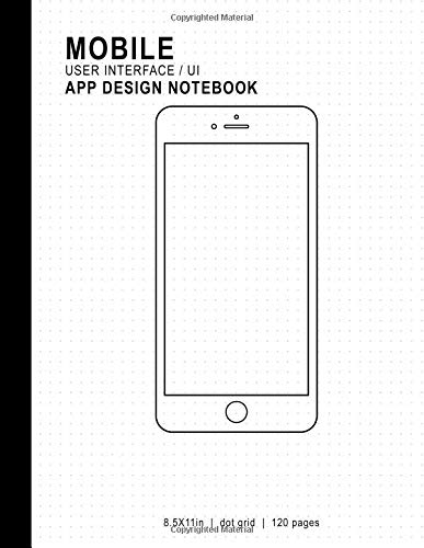 Mobile User Interface/UI App Design Notebook: 8.5x11in 120 Pages Dot Grid Mobile UI/UX Template Notebook Sketchbook - Design Your Own Mobile App - For ... Developers, Programmers, & Web Designers