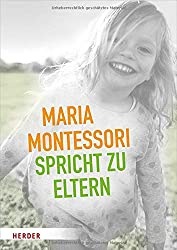 Maria Montessori spricht zu Eltern: Elf Beiträge von Maria Montessori über eine veränderte Sicht auf das Kind
