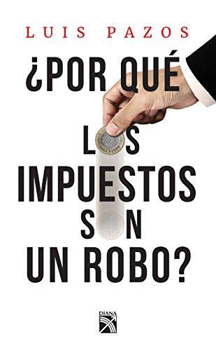 ¿Por qué los impuestos son un robo? por Luis Pazos