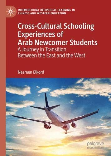 Cross-Cultural Schooling Experiences of Arab Newcomer Students: A Journey in Transition Between the East and the West (Intercultural Reciprocal Learning in Chinese and Western Education)