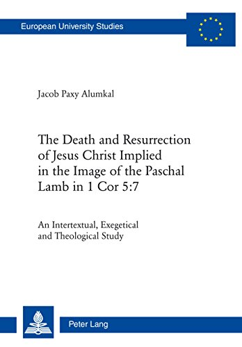 The Death and Resurrection of Jesus Christ Implied in the Image of the Paschal Lamb in 1 Cor 5:7: An Intertextual, Exegetical and Theological Study (Europaeische ... Européennes Book 948) (English Edition)
