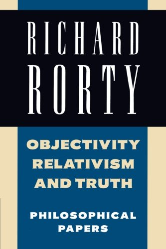 Richard Rorty: Philosophical Papers Set 4 Paperbacks: Objectivity, Relativism, and Truth: Philosophical Papers (Philosophical Papers, Vol 1)