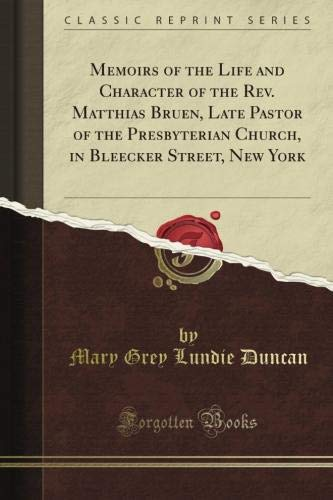 Memoirs of the Life and Character of the Rev. Matthias Bruen, Late Pastor of the Presbyterian Church, in Bleecker Street, New York (Classic Reprint)