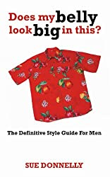Does My Belly Look Big In This? : The Definitive Style Guide For Men