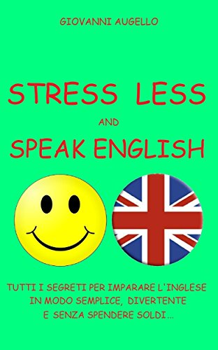 STRESS LESS AND SPEAK ENGLISH: Tutti i segreti per imparare l'Inglese in modo semplice, divertente e senza spendere soldi...