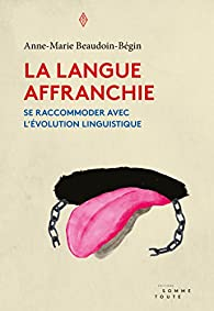 La langue affranchie : Se raccommoder avec l'évolution linguistique par Anne-Marie Beaudoin-Bégin
