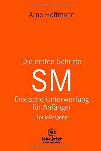 Die ersten Schritte SM Erotische Unterwerfung für Anfänger | Erotischer Ratgeber: Die Kunst der erotischen Unterwerfung (lebe.jetzt Ratgeber 3)