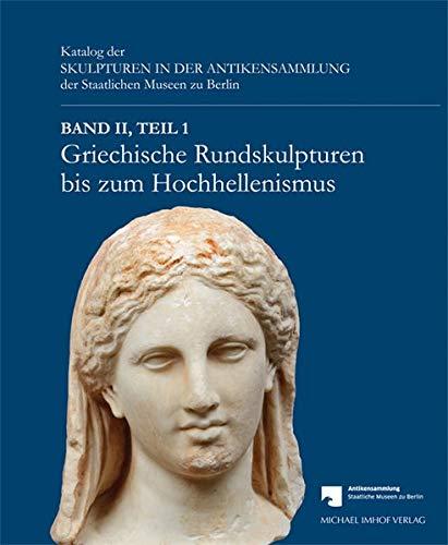 Griechische Rundskulpturen bis zum Hochhellenismus: Katalog der Skulpturen in der Antikensammlung der Staatlichen Museen zu Berlin Band 2, Teil 1