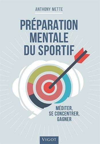 Préparation mentale du sportif : Méditer, se concentrer, gagner par Anthony Mette