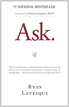 Ask : The counterintuitive online formula to discover exactly what your customers want to buy...create a mass of raving fans...and take any business to the next level di [Levesque, Ryan]