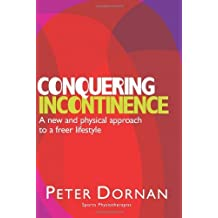 Conquering Incontinence: A new and physical approach to a freer lifestyle by Peter Dornan (2003-01-09)