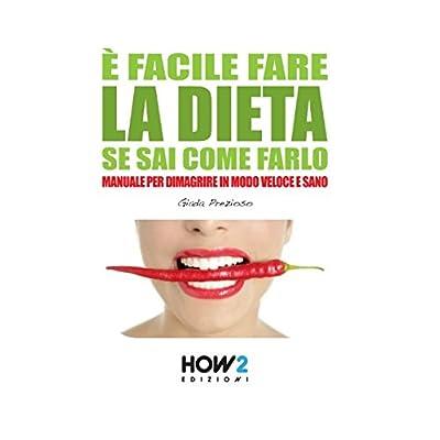 È Facile Fare La Dieta Se Sai Come Farlo: Manuale Per Dimagrire In Modo Veloce E Sano