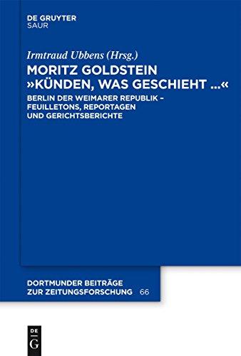"""Moritz Goldstein """"Künden, was geschieht..."""": Berlin der Weimarer Republik - Feuilletons, Reportagen und Gerichtsberichte (Dortmunder Beiträge zur Zeitungsforschung 66)"""