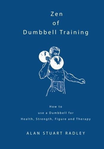 Zen of Dumbbell Training: How to use a Dumbbell for Health, Strength, Figure and Therapy