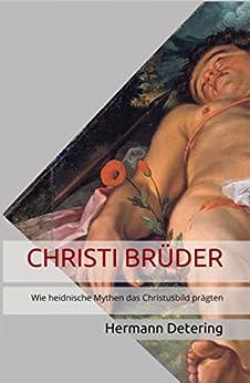 CHRISTI BRÜDER: Wie heidnische Mythen das Christusbild prägten (Band 1) von [Detering, Hermann]