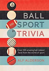 Ball Sport Trivia: Amazing facts from the world of ball sports―from football to golf and everything in between