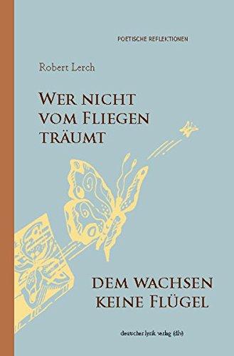 Wer nicht vom Fliegen träumt, dem wachsen keine Flügel: Gedichte und Bilder (deutscher lyrik verlag)