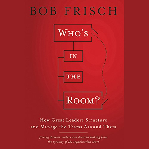 Who's in the Room?: How Great Leaders Structure and Manage the Teams Around Them  Audiolibri