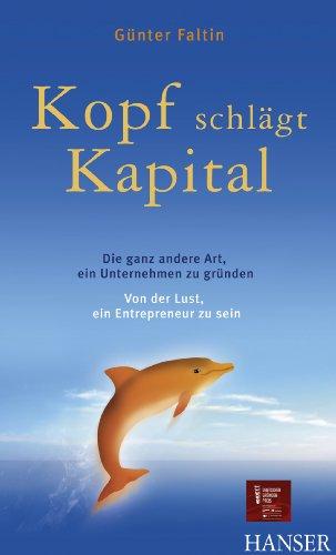 Kopf schlägt Kapital: Die ganz andere Art, ein Unternehmen zu gründen - Von der Lust, ein Entrepreneur zu sein: Die ganz andere Art, ein Unternehmen zu gründen - Von der Lust, ein Entrepreneur zu sein