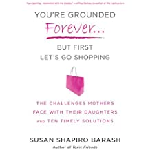 You're Grounded Forever...But First, Let's Go Shopping: The Challenges Mothers Face with Their Daughters and Ten Timely Solutions by Susan Shapiro Barash (2010-09-28)
