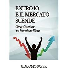 Entro Io e il Mercato Scende: Come diventare un investitore libero, come investire oggi e come guadagnare soldi con gli ETF